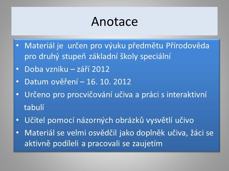 Anotace Materiál je určen pro výuku předmětu Přírodověda pro druhý stupeň základní školy speciální Doba vzniku – září 2012 Datum ověření – 16.