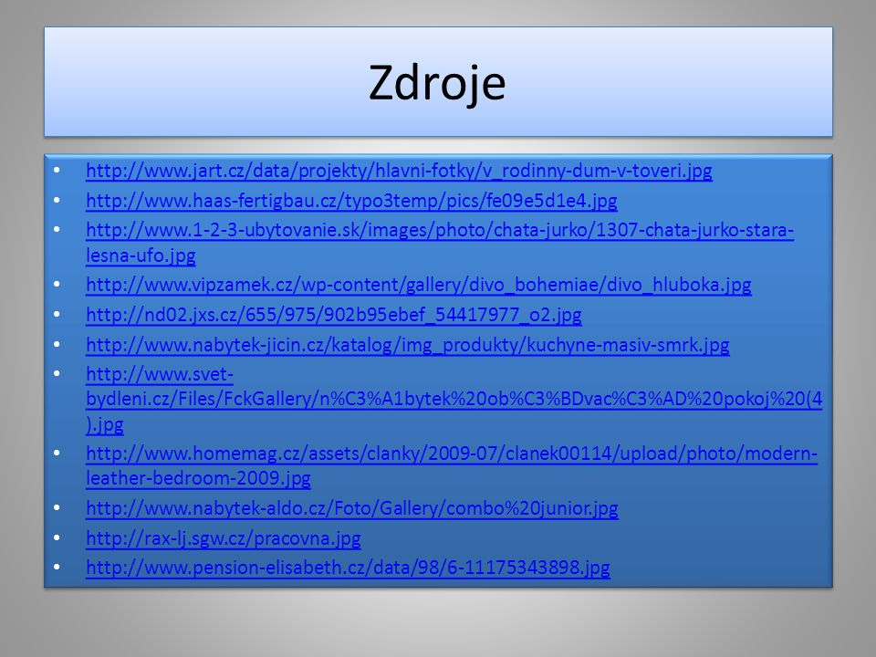 Zdroje http://www.jart.cz/data/projekty/hlavni-fotky/v_rodinny-dum-v-toveri.jpg http://www.haas-fertigbau.cz/typo3temp/pics/fe09e5d1e4.jpg http://www.1-2-3-ubytovanie.sk/images/photo/chata-jurko/1307-chata-jurko-stara- lesna-ufo.jpg http://www.1-2-3-ubytovanie.sk/images/photo/chata-jurko/1307-chata-jurko-stara- lesna-ufo.jpg http://www.vipzamek.cz/wp-content/gallery/divo_bohemiae/divo_hluboka.jpg http://nd02.jxs.cz/655/975/902b95ebef_54417977_o2.jpg http://www.nabytek-jicin.cz/katalog/img_produkty/kuchyne-masiv-smrk.jpg http://www.svet- bydleni.cz/Files/FckGallery/n%C3%A1bytek%20ob%C3%BDvac%C3%AD%20pokoj%20(4 ).jpg http://www.svet- bydleni.cz/Files/FckGallery/n%C3%A1bytek%20ob%C3%BDvac%C3%AD%20pokoj%20(4 ).jpg http://www.homemag.cz/assets/clanky/2009-07/clanek00114/upload/photo/modern- leather-bedroom-2009.jpg http://www.homemag.cz/assets/clanky/2009-07/clanek00114/upload/photo/modern- leather-bedroom-2009.jpg http://www.nabytek-aldo.cz/Foto/Gallery/combo%20junior.jpg http://rax-lj.sgw.cz/pracovna.jpg http://www.pension-elisabeth.cz/data/98/6-11175343898.jpg http://www.jart.cz/data/projekty/hlavni-fotky/v_rodinny-dum-v-toveri.jpg http://www.haas-fertigbau.cz/typo3temp/pics/fe09e5d1e4.jpg http://www.1-2-3-ubytovanie.sk/images/photo/chata-jurko/1307-chata-jurko-stara- lesna-ufo.jpg http://www.1-2-3-ubytovanie.sk/images/photo/chata-jurko/1307-chata-jurko-stara- lesna-ufo.jpg http://www.vipzamek.cz/wp-content/gallery/divo_bohemiae/divo_hluboka.jpg http://nd02.jxs.cz/655/975/902b95ebef_54417977_o2.jpg http://www.nabytek-jicin.cz/katalog/img_produkty/kuchyne-masiv-smrk.jpg http://www.svet- bydleni.cz/Files/FckGallery/n%C3%A1bytek%20ob%C3%BDvac%C3%AD%20pokoj%20(4 ).jpg http://www.svet- bydleni.cz/Files/FckGallery/n%C3%A1bytek%20ob%C3%BDvac%C3%AD%20pokoj%20(4 ).jpg http://www.homemag.cz/assets/clanky/2009-07/clanek00114/upload/photo/modern- leather-bedroom-2009.jpg http://www.homemag.cz/assets/clanky/2009-07/clanek00114/upload/photo/modern- leather-bedroom-2009.jpg http://www.nabytek-aldo.cz/Foto/Gallery/combo%20junior.jpg http://rax-lj.sgw.cz/pracovna.jpg http://www.pension-elisabeth.cz/data/98/6-11175343898.jpg