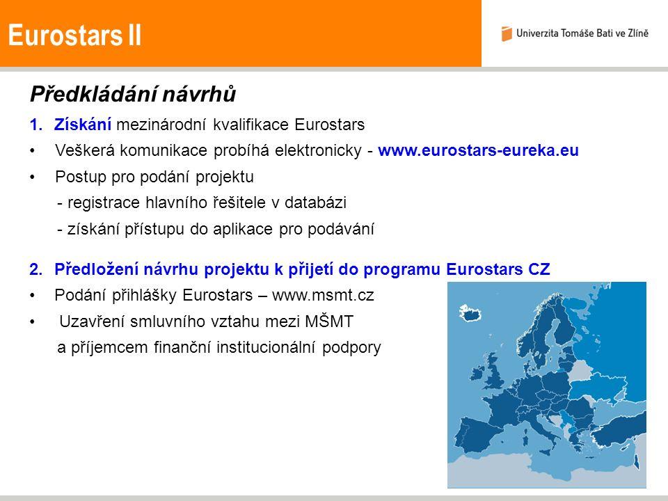 Eurostars II Předkládání návrhů 1.Získání mezinárodní kvalifikace Eurostars Veškerá komunikace probíhá elektronicky - www.eurostars-eureka.eu Postup pro podání projektu - registrace hlavního řešitele v databázi - získání přístupu do aplikace pro podávání 2.Předložení návrhu projektu k přijetí do programu Eurostars CZ Podání přihlášky Eurostars – www.msmt.cz Uzavření smluvního vztahu mezi MŠMT a příjemcem finanční institucionální podpory