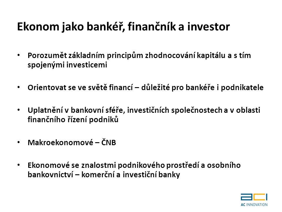 Ekonom jako bankéř, finančník a investor Porozumět základním principům zhodnocování kapitálu a s tím spojenými investicemi Orientovat se ve světě financí – důležité pro bankéře i podnikatele Uplatnění v bankovní sféře, investičních společnostech a v oblasti finančního řízení podniků Makroekonomové – ČNB Ekonomové se znalostmi podnikového prostředí a osobního bankovnictví – komerční a investiční banky