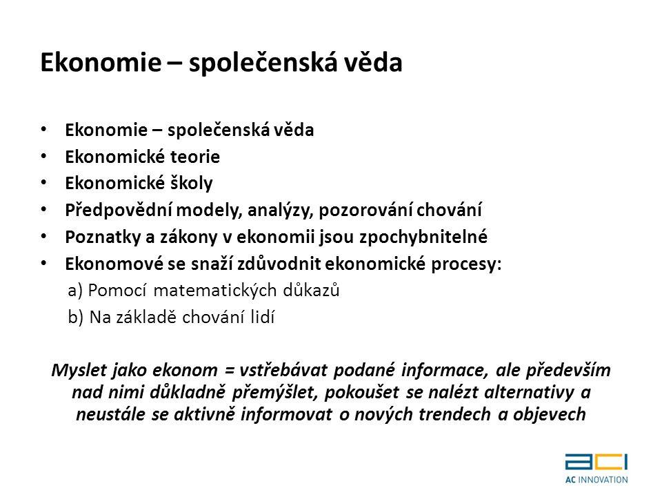 Ekonomie – společenská věda Ekonomické teorie Ekonomické školy Předpovědní modely, analýzy, pozorování chování Poznatky a zákony v ekonomii jsou zpochybnitelné Ekonomové se snaží zdůvodnit ekonomické procesy: a) Pomocí matematických důkazů b) Na základě chování lidí Myslet jako ekonom = vstřebávat podané informace, ale především nad nimi důkladně přemýšlet, pokoušet se nalézt alternativy a neustále se aktivně informovat o nových trendech a objevech