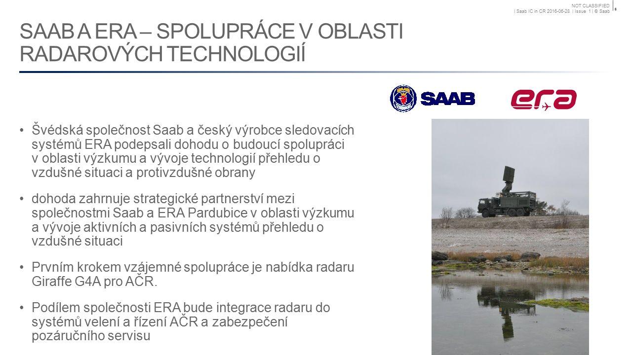 NOT CLASSIFIED | Saab IC in CR 2016-06-28 | Issue 1 | © Saab SAAB A ERA – SPOLUPRÁCE V OBLASTI RADAROVÝCH TECHNOLOGIÍ Švédská společnost Saab a český výrobce sledovacích systémů ERA podepsali dohodu o budoucí spolupráci v oblasti výzkumu a vývoje technologií přehledu o vzdušné situaci a protivzdušné obrany dohoda zahrnuje strategické partnerství mezi společnostmi Saab a ERA Pardubice v oblasti výzkumu a vývoje aktivních a pasivních systémů přehledu o vzdušné situaci Prvním krokem vzájemné spolupráce je nabídka radaru Giraffe G4A pro AČR.