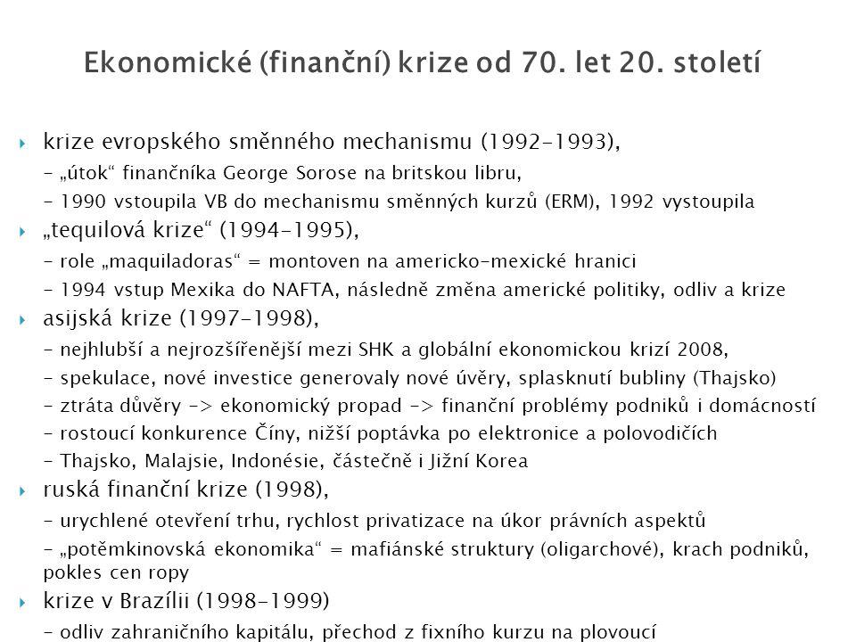 """ krize evropského směnného mechanismu (1992-1993), - """"útok finančníka George Sorose na britskou libru, - 1990 vstoupila VB do mechanismu směnných kurzů (ERM), 1992 vystoupila  """"tequilová krize (1994-1995), - role """"maquiladoras = montoven na americko-mexické hranici - 1994 vstup Mexika do NAFTA, následně změna americké politiky, odliv a krize  asijská krize (1997-1998), - nejhlubší a nejrozšířenější mezi SHK a globální ekonomickou krizí 2008, - spekulace, nové investice generovaly nové úvěry, splasknutí bubliny (Thajsko) - ztráta důvěry -> ekonomický propad -> finanční problémy podniků i domácností - rostoucí konkurence Číny, nižší poptávka po elektronice a polovodičích - Thajsko, Malajsie, Indonésie, částečně i Jižní Korea  ruská finanční krize (1998), - urychlené otevření trhu, rychlost privatizace na úkor právních aspektů - """"potěmkinovská ekonomika = mafiánské struktury (oligarchové), krach podniků, pokles cen ropy  krize v Brazílii (1998-1999) - odliv zahraničního kapitálu, přechod z fixního kurzu na plovoucí Ekonomické (finanční) krize od 70."""