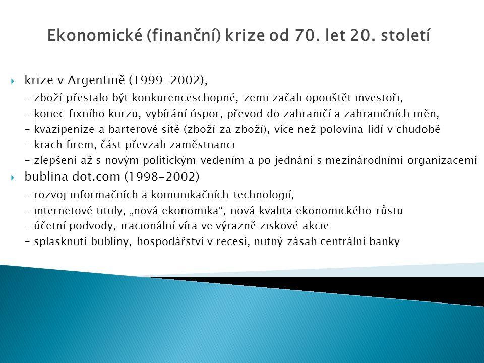 """ krize v Argentině (1999-2002), - zboží přestalo být konkurenceschopné, zemi začali opouštět investoři, - konec fixního kurzu, vybírání úspor, převod do zahraničí a zahraničních měn, - kvazipeníze a barterové sítě (zboží za zboží), více než polovina lidí v chudobě - krach firem, část převzali zaměstnanci - zlepšení až s novým politickým vedením a po jednání s mezinárodními organizacemi  bublina dot.com (1998-2002) - rozvoj informačních a komunikačních technologií, - internetové tituly, """"nová ekonomika , nová kvalita ekonomického růstu - účetní podvody, iracionální víra ve výrazně ziskové akcie - splasknutí bubliny, hospodářství v recesi, nutný zásah centrální banky Ekonomické (finanční) krize od 70."""