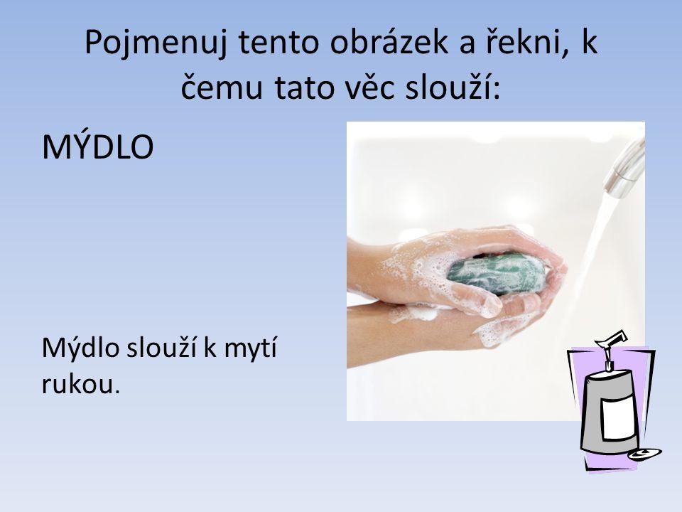 Pojmenuj tento obrázek a řekni, k čemu tato věc slouží: MÝDLO Mýdlo slouží k mytí rukou.