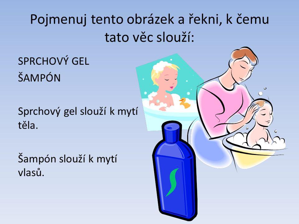 Pojmenuj tento obrázek a řekni, k čemu tato věc slouží: SPRCHOVÝ GEL ŠAMPÓN Sprchový gel slouží k mytí těla.