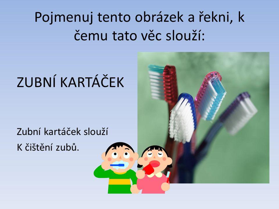 Pojmenuj tento obrázek a řekni, k čemu tato věc slouží: ZUBNÍ KARTÁČEK Zubní kartáček slouží K čištění zubů.