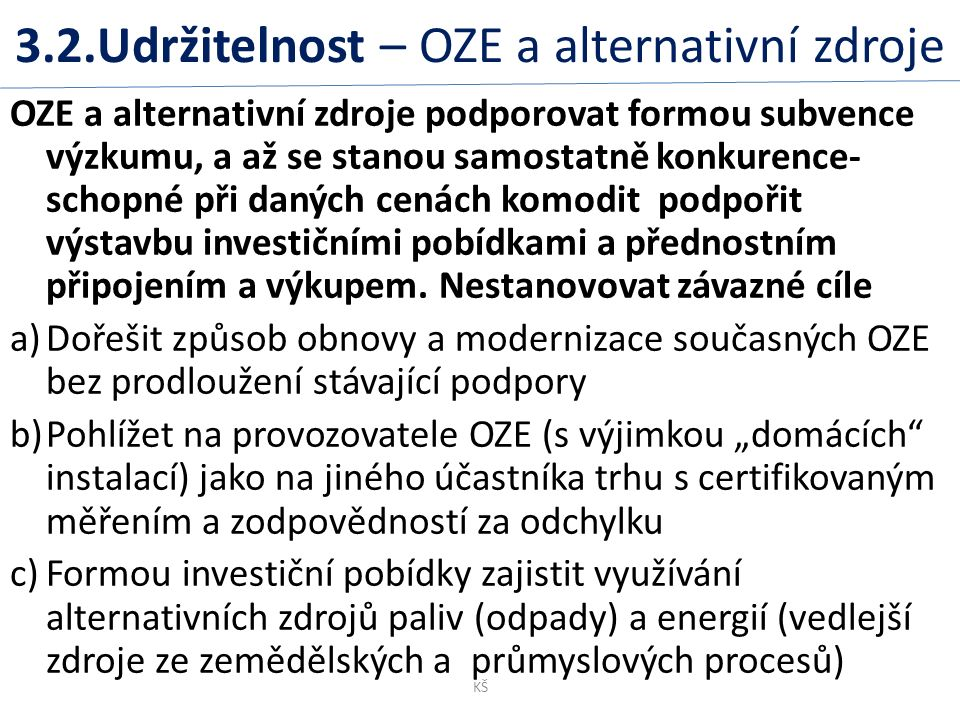3.2.Udržitelnost – OZE a alternativní zdroje OZE a alternativní zdroje podporovat formou subvence výzkumu, a až se stanou samostatně konkurence- schopné při daných cenách komodit podpořit výstavbu investičními pobídkami a přednostním připojením a výkupem.