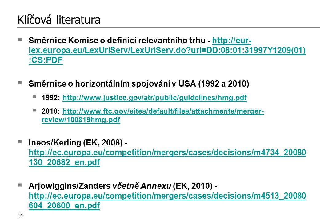 14 Klíčová literatura  Směrnice Komise o definici relevantního trhu - http://eur- lex.europa.eu/LexUriServ/LexUriServ.do?uri=DD:08:01:31997Y1209(01) :CS:PDFhttp://eur- lex.europa.eu/LexUriServ/LexUriServ.do?uri=DD:08:01:31997Y1209(01) :CS:PDF  Směrnice o horizontálním spojování v USA (1992 a 2010)  1992: http://www.justice.gov/atr/public/guidelines/hmg.pdfhttp://www.justice.gov/atr/public/guidelines/hmg.pdf  2010: http://www.ftc.gov/sites/default/files/attachments/merger- review/100819hmg.pdfhttp://www.ftc.gov/sites/default/files/attachments/merger- review/100819hmg.pdf  Ineos/Kerling (EK, 2008) - http://ec.europa.eu/competition/mergers/cases/decisions/m4734_20080 130_20682_en.pdf http://ec.europa.eu/competition/mergers/cases/decisions/m4734_20080 130_20682_en.pdf  Arjowiggins/Zanders včetně Annexu (EK, 2010) - http://ec.europa.eu/competition/mergers/cases/decisions/m4513_20080 604_20600_en.pdf http://ec.europa.eu/competition/mergers/cases/decisions/m4513_20080 604_20600_en.pdf