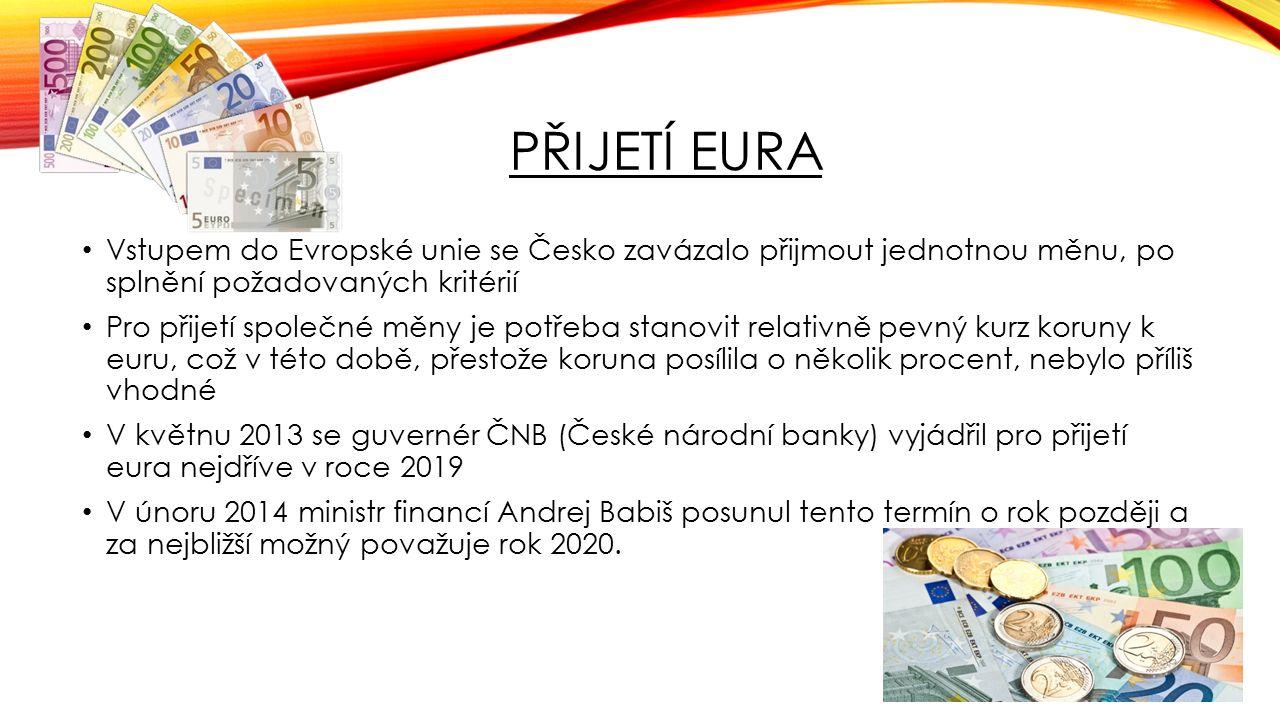 PŘIJETÍ EURA Vstupem do Evropské unie se Česko zavázalo přijmout jednotnou měnu, po splnění požadovaných kritérií Pro přijetí společné měny je potřeba stanovit relativně pevný kurz koruny k euru, což v této době, přestože koruna posílila o několik procent, nebylo příliš vhodné V květnu 2013 se guvernér ČNB (České národní banky) vyjádřil pro přijetí eura nejdříve v roce 2019 V únoru 2014 ministr financí Andrej Babiš posunul tento termín o rok později a za nejbližší možný považuje rok 2020.