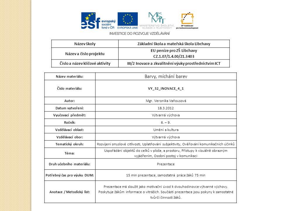 Název školyZákladní škola a mateřská škola Libchavy Název a číslo projektu EU peníze pro ZŠ Libchavy CZ.1.07/1.4.00/21.3403 Číslo a název klíčové aktivityIII/2 Inovace a zkvalitnění výuky prostřednictvím ICT Název materiálu: Barvy, míchání barev Číslo materiálu:VY_32_INOVACE_4_1 Autor:Mgr.