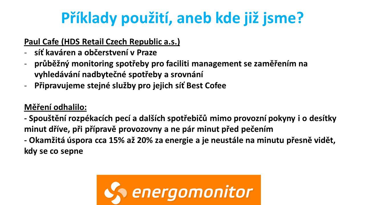 Paul Cafe (HDS Retail Czech Republic a.s.) -síť kaváren a občerstvení v Praze -průběžný monitoring spotřeby pro faciliti management se zaměřením na vyhledávání nadbytečné spotřeby a srovnání -Připravujeme stejné služby pro jejich síť Best Cofee Měření odhalilo: - Spouštění rozpékacích pecí a dalších spotřebičů mimo provozní pokyny i o desítky minut dříve, při přípravě provozovny a ne pár minut před pečením - Okamžitá úspora cca 15% až 20% za energie a je neustále na minutu přesně vidět, kdy se co sepne Příklady použití, aneb kde již jsme