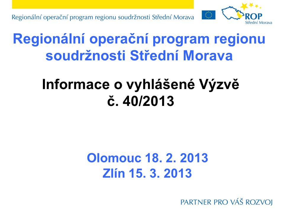 Regionální operační program regionu soudržnosti Střední Morava Olomouc 18. 2. 2013 Zlín 15. 3. 2013 Informace o vyhlášené Výzvě č. 40/2013