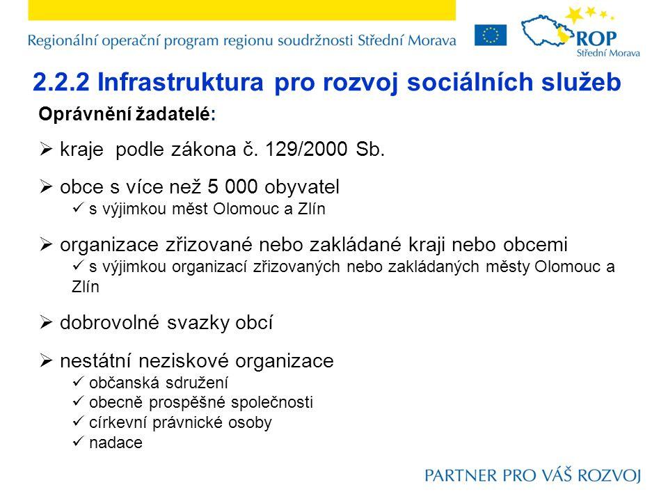 2.2.2 Infrastruktura pro rozvoj sociálních služeb Oprávnění žadatelé:  kraje podle zákona č. 129/2000 Sb.  obce s více než 5 000 obyvatel s výjimkou