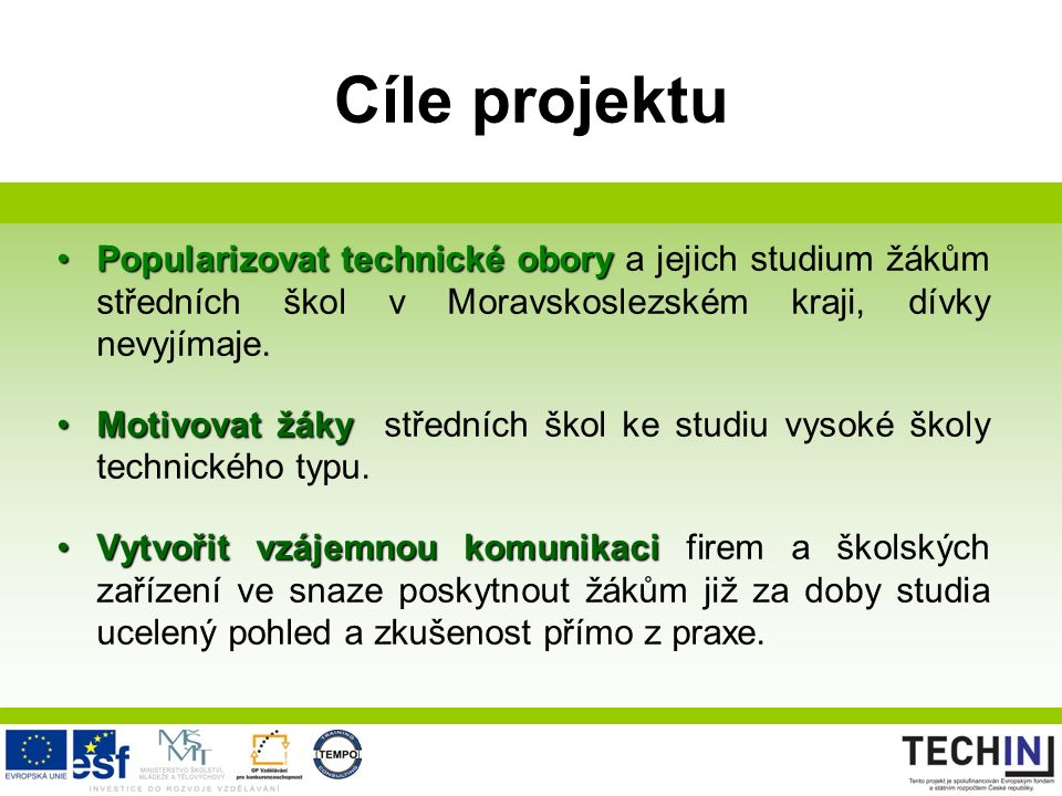 Cíle projektu Popularizovat technické oboryPopularizovat technické obory a jejich studium žákům středních škol v Moravskoslezském kraji, dívky nevyjímaje.