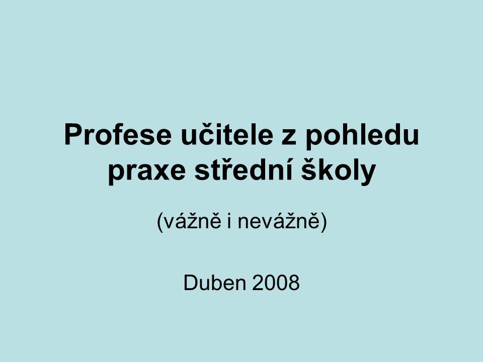 Profese učitele z pohledu praxe střední školy (vážně i nevážně) Duben 2008
