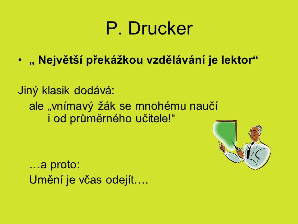 """P. Drucker """" Největší překážkou vzdělávání je lektor"""" Jiný klasik dodává: ale """"vnímavý žák se mnohému naučí i od průměrného učitele!"""" …a proto: Umění"""