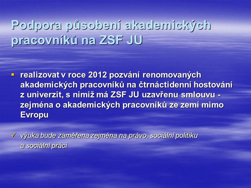 Podpora působení akademických pracovníků na ZSF JU  realizovat v roce 2012 pozvání renomovaných akademických pracovníků na čtrnáctidenní hostování z univerzit, s nimiž má ZSF JU uzavřenu smlouvu - zejména o akademických pracovníků ze zemí mimo Evropu výuka bude zaměřena zejména na právo, sociální politiku výuka bude zaměřena zejména na právo, sociální politiku a sociální práci