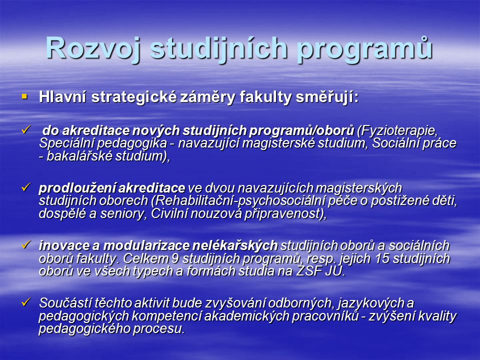 Rozvoj studijních programů  Hlavní strategické záměry fakulty směřují: do akreditace nových studijních programů/oborů (Fyzioterapie, Speciální pedagogika - navazující magisterské studium, Sociální práce - bakalářské studium), do akreditace nových studijních programů/oborů (Fyzioterapie, Speciální pedagogika - navazující magisterské studium, Sociální práce - bakalářské studium), prodloužení akreditace ve dvou navazujících magisterských studijních oborech (Rehabilitační-psychosociální péče o postižené děti, dospělé a seniory, Civilní nouzová připravenost), prodloužení akreditace ve dvou navazujících magisterských studijních oborech (Rehabilitační-psychosociální péče o postižené děti, dospělé a seniory, Civilní nouzová připravenost), inovace a modularizace nelékařských studijních oborů a sociálních oborů fakulty.