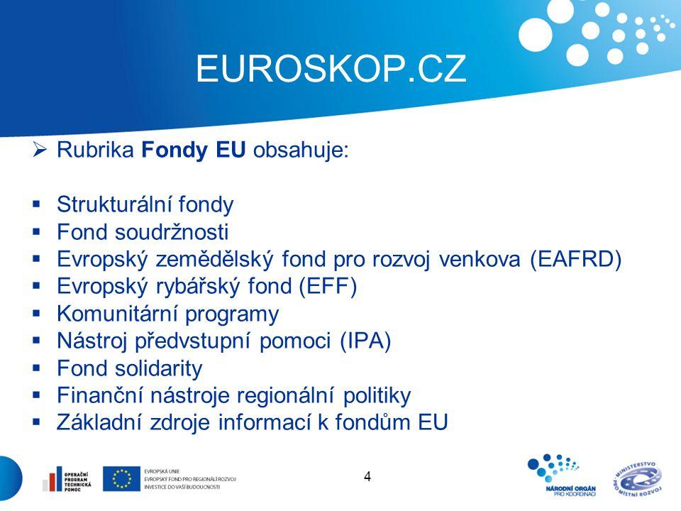 4 EUROSKOP.CZ  Rubrika Fondy EU obsahuje:  Strukturální fondy  Fond soudržnosti  Evropský zemědělský fond pro rozvoj venkova (EAFRD)  Evropský rybářský fond (EFF)  Komunitární programy  Nástroj předvstupní pomoci (IPA)  Fond solidarity  Finanční nástroje regionální politiky  Základní zdroje informací k fondům EU