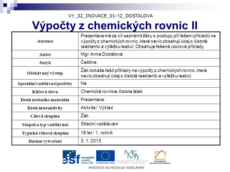 VY_32_INOVACE_01- 12 _DOSTALOVA Výpočty z chemických rovnic II Anotace Prezentace má za cíl seznámit žáky s postupy při řešení příkladů na výpočty z c