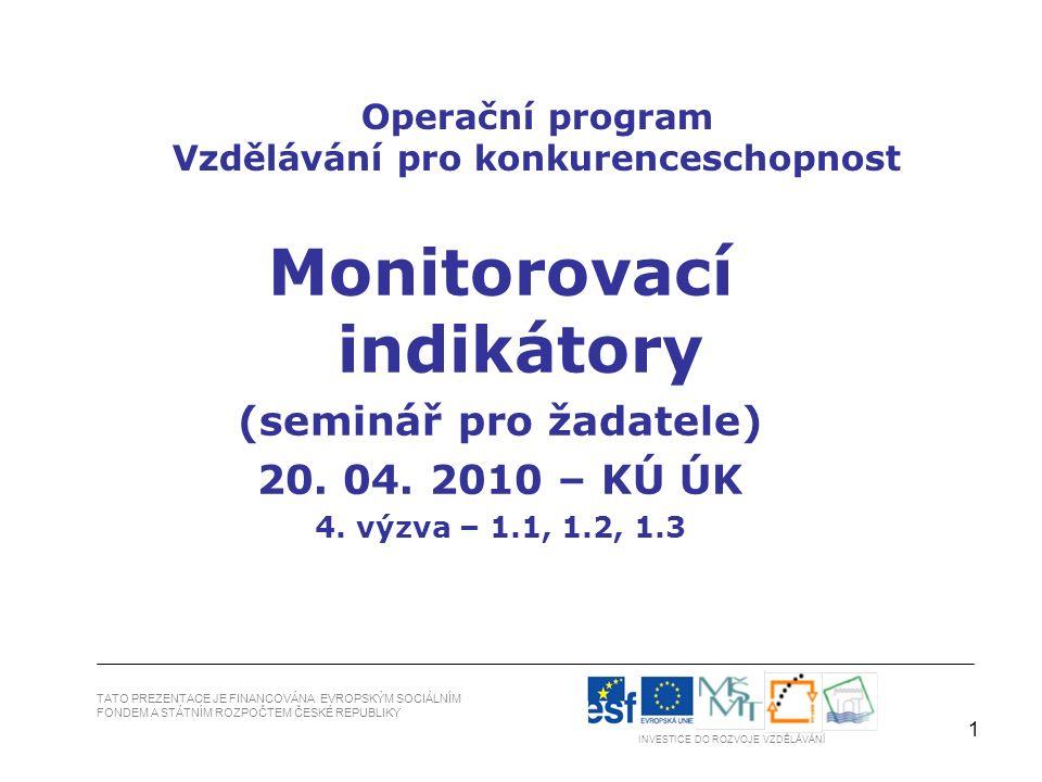 1 TATO PREZENTACE JE FINANCOVÁNA EVROPSKÝM SOCIÁLNÍM FONDEM A STÁTNÍM ROZPOČTEM ČESKÉ REPUBLIKY INVESTICE DO ROZVOJE VZDĚLÁVÁNÍ Operační program Vzdělávání pro konkurenceschopnost Monitorovací indikátory (seminář pro žadatele) 20.