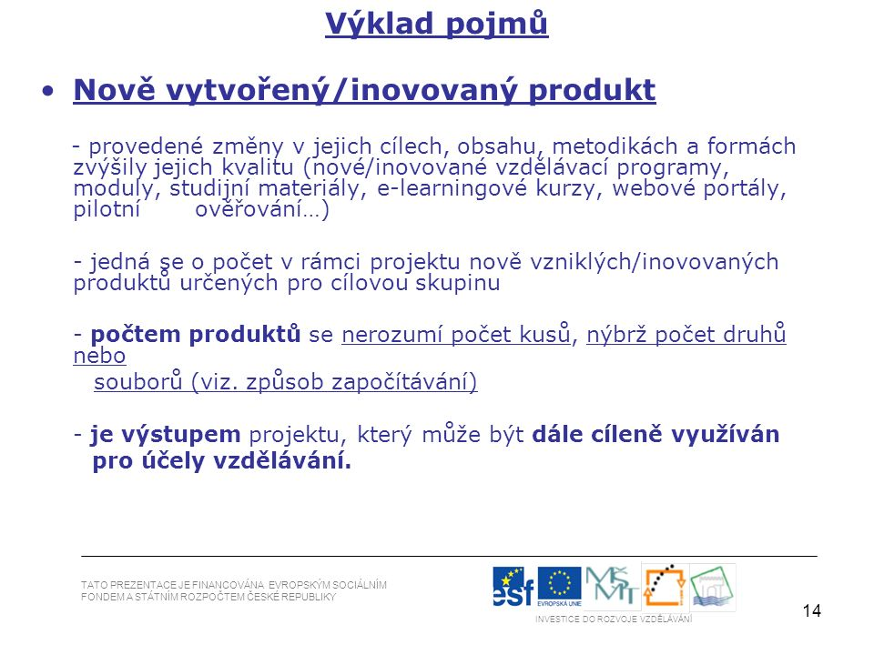 14 Nově vytvořený/inovovaný produkt - provedené změny v jejich cílech, obsahu, metodikách a formách zvýšily jejich kvalitu (nové/inovované vzdělávací programy, moduly, studijní materiály, e-learningové kurzy, webové portály, pilotní ověřování…) - jedná se o počet v rámci projektu nově vzniklých/inovovaných produktů určených pro cílovou skupinu - počtem produktů se nerozumí počet kusů, nýbrž počet druhů nebo souborů (viz.