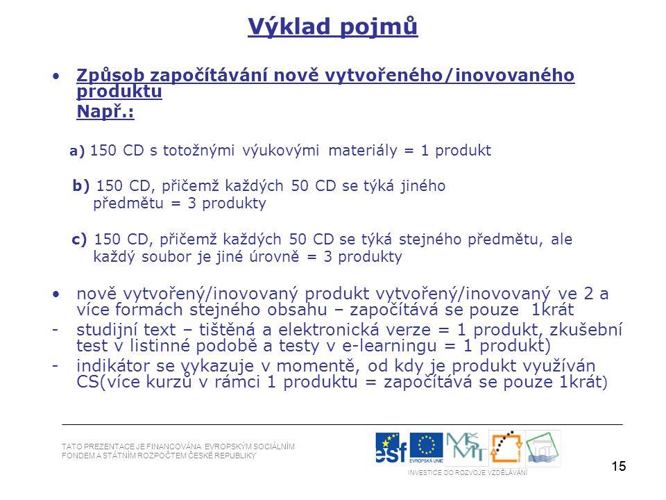 15 Výklad pojmů Způsob započítávání nově vytvořeného/inovovaného produktu Např.: a) 150 CD s totožnými výukovými materiály = 1 produkt b) 150 CD, přičemž každých 50 CD se týká jiného předmětu = 3 produkty c) 150 CD, přičemž každých 50 CD se týká stejného předmětu, ale každý soubor je jiné úrovně = 3 produkty nově vytvořený/inovovaný produkt vytvořený/inovovaný ve 2 a více formách stejného obsahu – započítává se pouze 1krát -studijní text – tištěná a elektronická verze = 1 produkt, zkušební test v listinné podobě a testy v e-learningu = 1 produkt) -indikátor se vykazuje v momentě, od kdy je produkt využíván CS(více kurzů v rámci 1 produktu = započítává se pouze 1krát ) TATO PREZENTACE JE FINANCOVÁNA EVROPSKÝM SOCIÁLNÍM FONDEM A STÁTNÍM ROZPOČTEM ČESKÉ REPUBLIKY INVESTICE DO ROZVOJE VZDĚLÁVÁNÍ