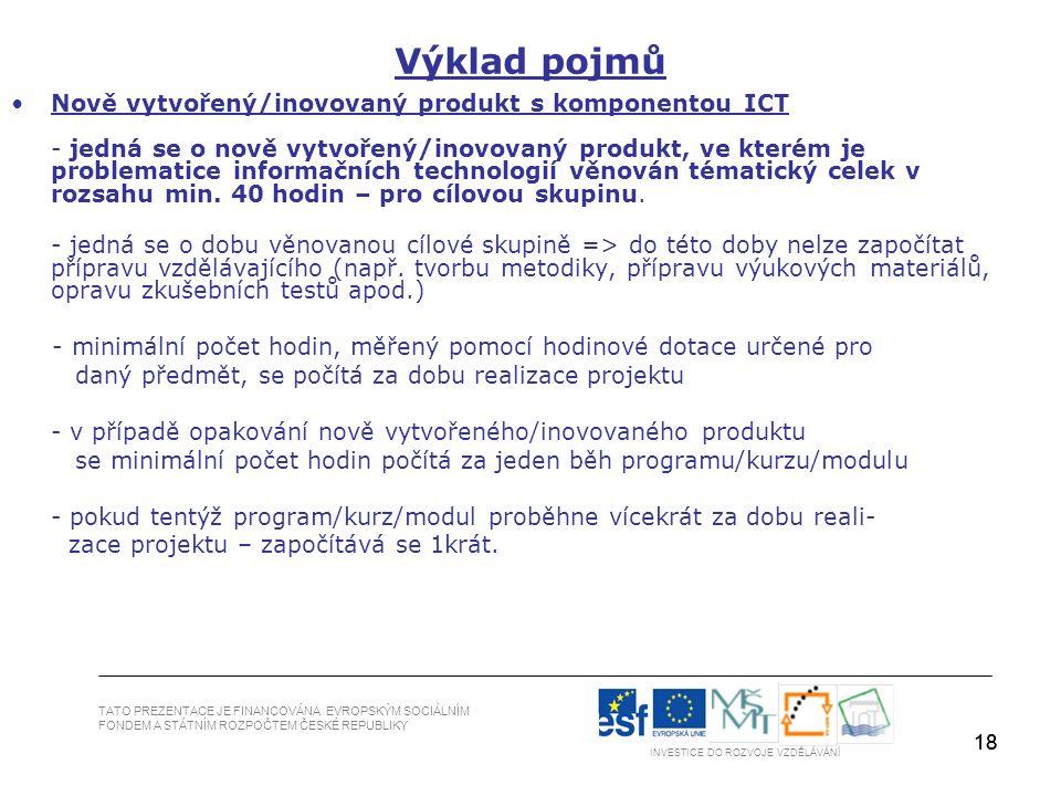 18 Výklad pojmů Nově vytvořený/inovovaný produkt s komponentou ICT - jedná se o nově vytvořený/inovovaný produkt, ve kterém je problematice informačních technologií věnován tématický celek v rozsahu min.
