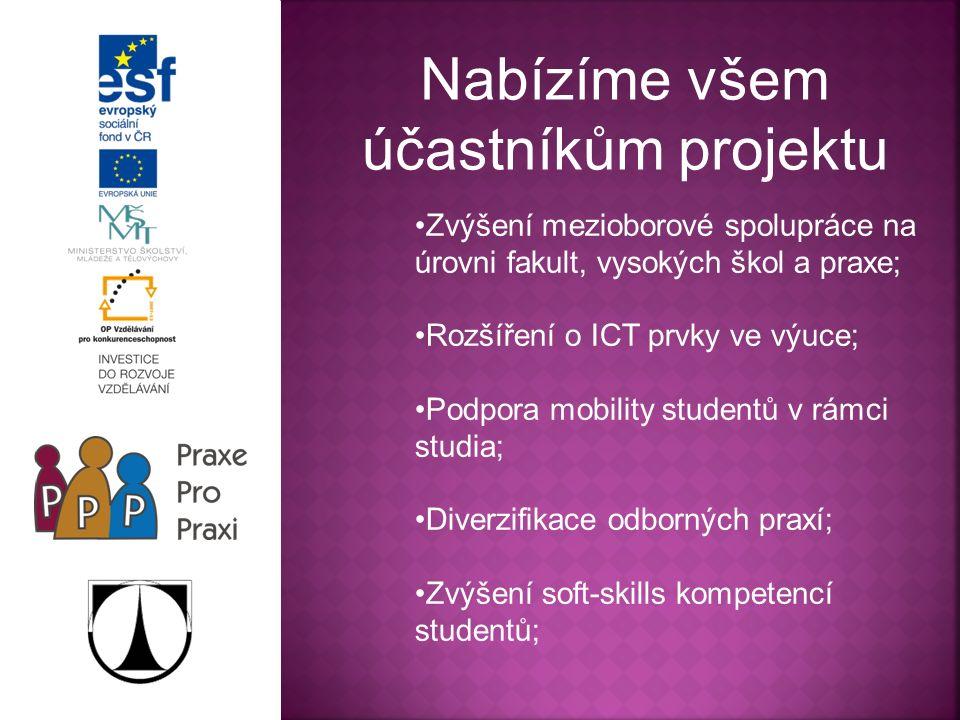 Nabízíme všem účastníkům projektu Zvýšení mezioborové spolupráce na úrovni fakult, vysokých škol a praxe; Rozšíření o ICT prvky ve výuce; Podpora mobility studentů v rámci studia; Diverzifikace odborných praxí; Zvýšení soft-skills kompetencí studentů;