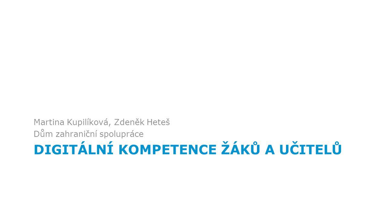 DIGITÁLNÍ KOMPETENCE ŽÁKŮ A UČITELŮ Martina Kupilíková, Zdeněk Heteš Dům zahraniční spolupráce