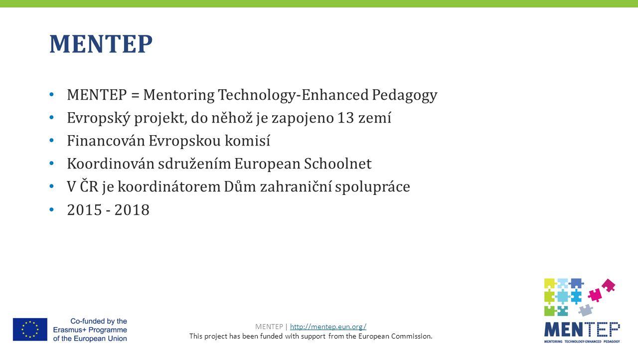 MENTEP MENTEP = Mentoring Technology-Enhanced Pedagogy Evropský projekt, do něhož je zapojeno 13 zemí Financován Evropskou komisí Koordinován sdružením European Schoolnet V ČR je koordinátorem Dům zahraniční spolupráce 2015 - 2018 MENTEP | http://mentep.eun.org/http://mentep.eun.org/ This project has been funded with support from the European Commission.