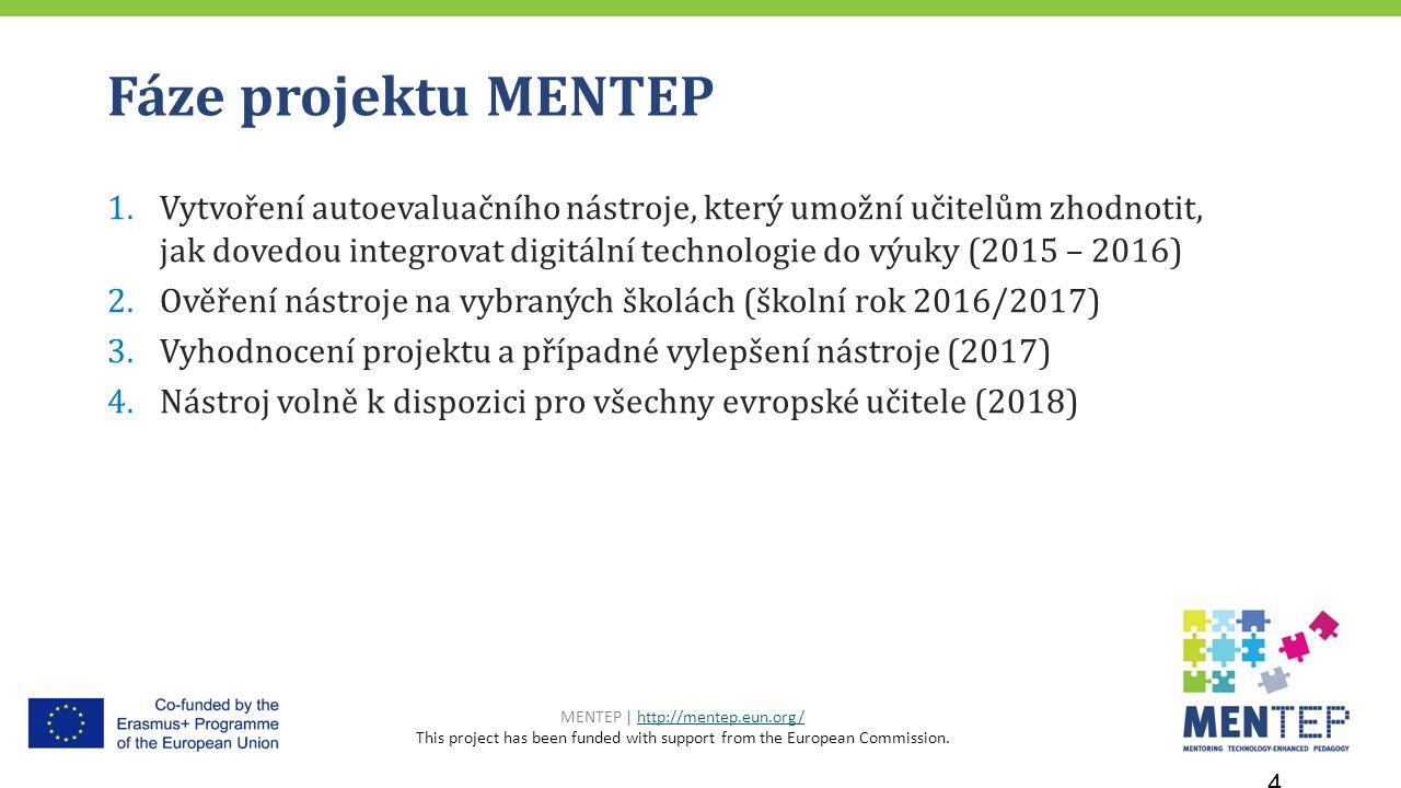 Fáze projektu MENTEP 1.Vytvoření autoevaluačního nástroje, který umožní učitelům zhodnotit, jak dovedou integrovat digitální technologie do výuky (2015 – 2016) 2.Ověření nástroje na vybraných školách (školní rok 2016/2017) 3.Vyhodnocení projektu a případné vylepšení nástroje (2017) 4.Nástroj volně k dispozici pro všechny evropské učitele (2018) MENTEP | http://mentep.eun.org/http://mentep.eun.org/ This project has been funded with support from the European Commission.
