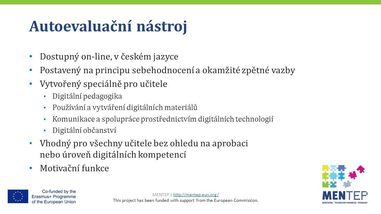 Autoevaluační nástroj Dostupný on-line, v českém jazyce Postavený na principu sebehodnocení a okamžité zpětné vazby Vytvořený speciálně pro učitele Digitální pedagogika Používání a vytváření digitálních materiálů Komunikace a spolupráce prostřednictvím digitálních technologií Digitální občanství Vhodný pro všechny učitele bez ohledu na aprobaci nebo úroveň digitálních kompetencí Motivační funkce MENTEP | http://mentep.eun.org/http://mentep.eun.org/ This project has been funded with support from the European Commission.