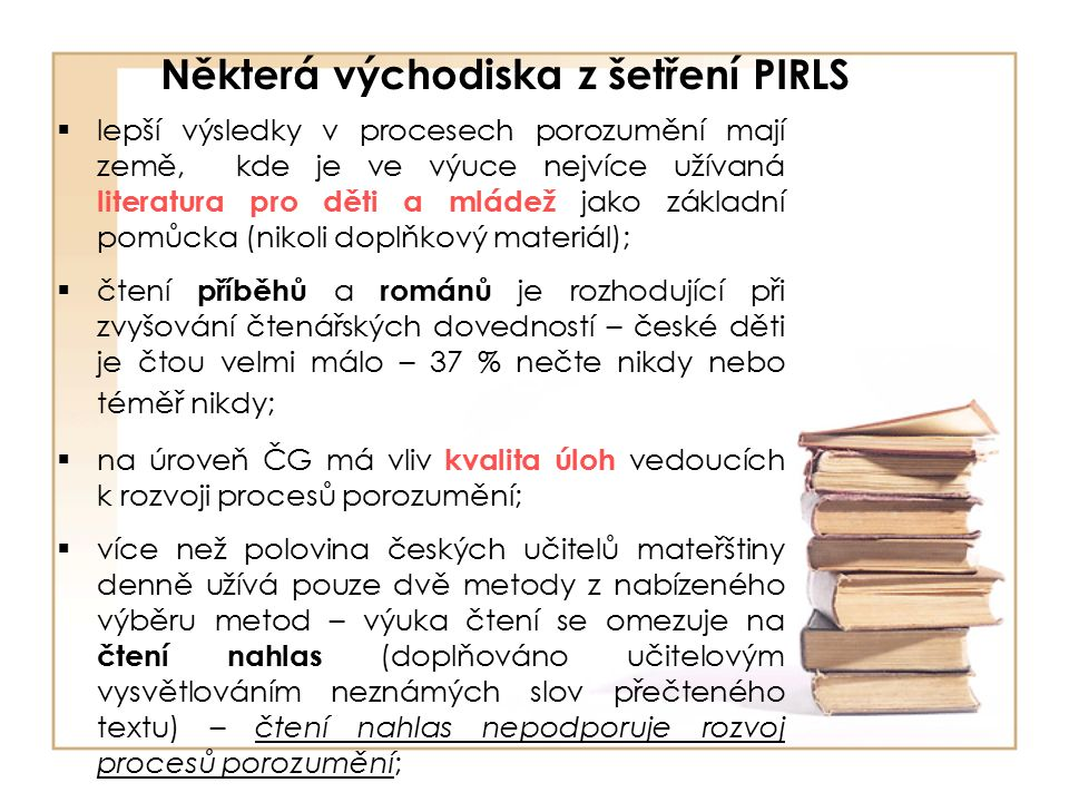Některá východiska z šetření PIRLS  lepší výsledky v procesech porozumění mají země, kde je ve výuce nejvíce užívaná literatura pro děti a mládež jako základní pomůcka (nikoli doplňkový materiál);  čtení příběhů a románů je rozhodující při zvyšování čtenářských dovedností – české děti je čtou velmi málo – 37 % nečte nikdy nebo téměř nikdy;  na úroveň ČG má vliv kvalita úloh vedoucích k rozvoji procesů porozumění;  více než polovina českých učitelů mateřštiny denně užívá pouze dvě metody z nabízeného výběru metod – výuka čtení se omezuje na čtení nahlas (doplňováno učitelovým vysvětlováním neznámých slov přečteného textu) – čtení nahlas nepodporuje rozvoj procesů porozumění;