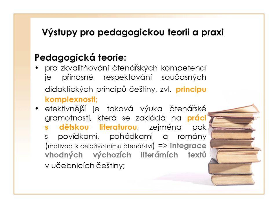Výstupy pro pedagogickou teorii a praxi Pedagogická teorie: pro zkvalitňování čtenářských kompetencí je přínosné respektování současných didaktických principů češtiny, zvl.