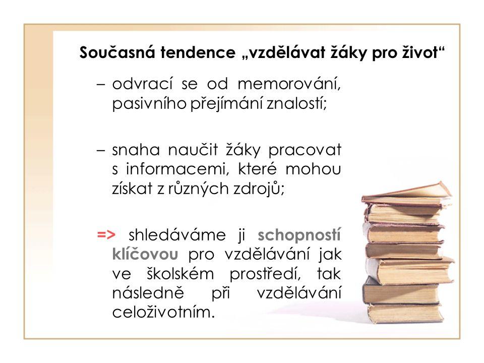 """Současná tendence """"vzdělávat žáky pro život –odvrací se od memorování, pasivního přejímání znalostí; –snaha naučit žáky pracovat s informacemi, které mohou získat z různých zdrojů; => shledáváme ji schopností klíčovou pro vzdělávání jak ve školském prostředí, tak následně při vzdělávání celoživotním."""