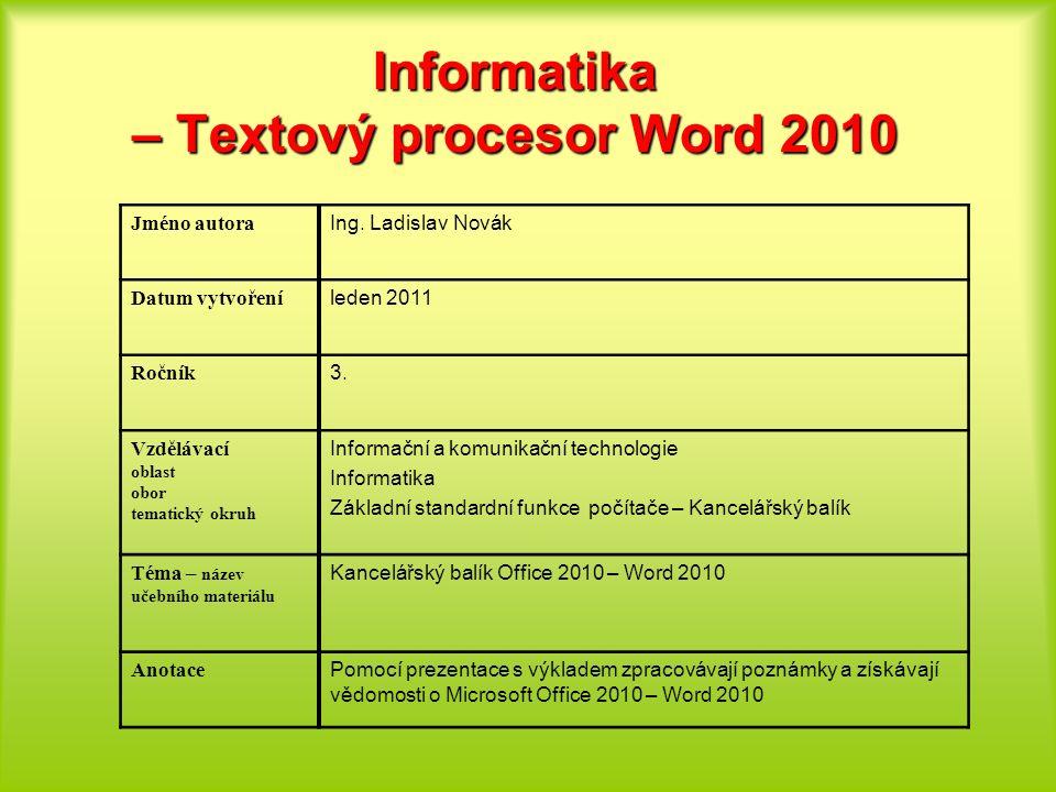 Informatika – Textový procesor Word 2010 Jméno autora Ing. Ladislav Novák Datum vytvoření leden 2011 Ročník 3. Vzdělávací oblast obor tematický okruh