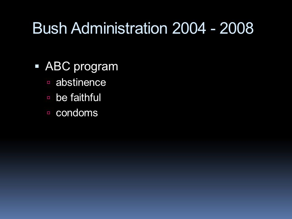 Bush Administration 2004 - 2008  ABC program  abstinence  be faithful  condoms