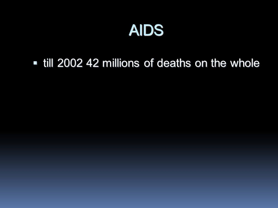 AIDS  till 2002 42 millions of deaths on the whole