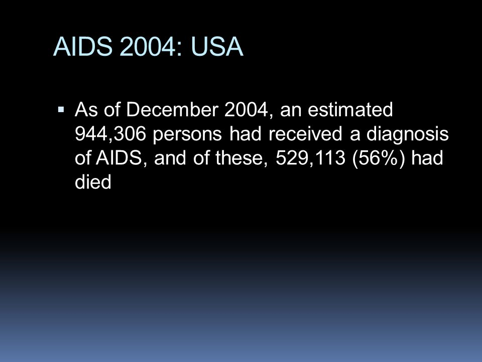 AIDS 2004: USA  As of December 2004, an estimated 944,306 persons had received a diagnosis of AIDS, and of these, 529,113 (56%) had died