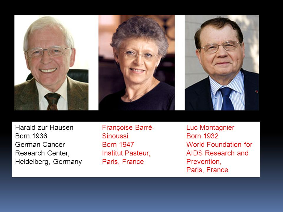 Harald zur Hausen Born 1936 German Cancer Research Center, Heidelberg, Germany Françoise Barré- Sinoussi Born 1947 Institut Pasteur, Paris, France Luc Montagnier Born 1932 World Foundation for AIDS Research and Prevention, Paris, France