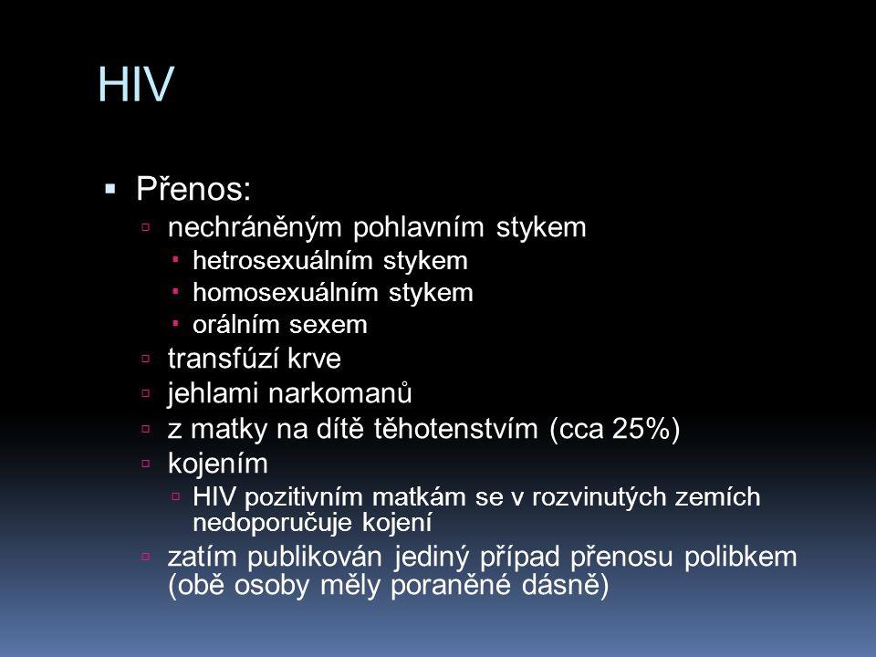 HIV  Přenos:  nechráněným pohlavním stykem  hetrosexuálním stykem  homosexuálním stykem  orálním sexem  transfúzí krve  jehlami narkomanů  z matky na dítě těhotenstvím (cca 25%)  kojením  HIV pozitivním matkám se v rozvinutých zemích nedoporučuje kojení  zatím publikován jediný případ přenosu polibkem (obě osoby měly poraněné dásně)