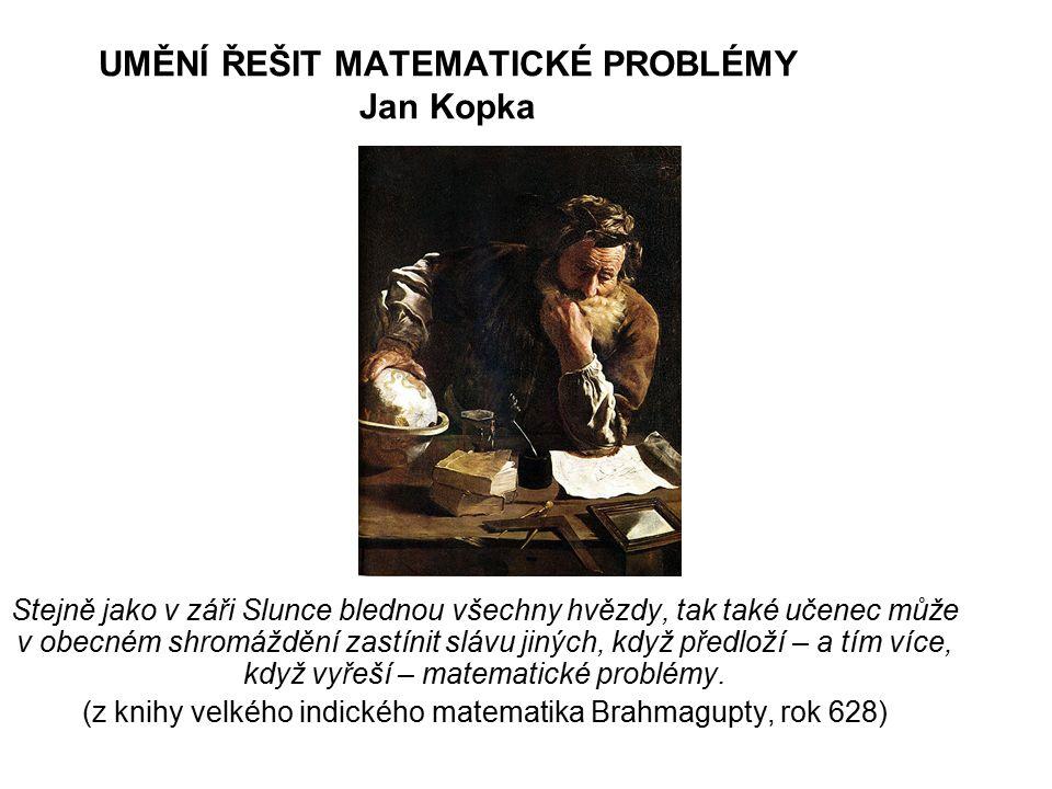 UMĚNÍ ŘEŠIT MATEMATICKÉ PROBLÉMY Jan Kopka Stejně jako v záři Slunce blednou všechny hvězdy, tak také učenec může v obecném shromáždění zastínit slávu jiných, když předloží – a tím více, když vyřeší – matematické problémy.