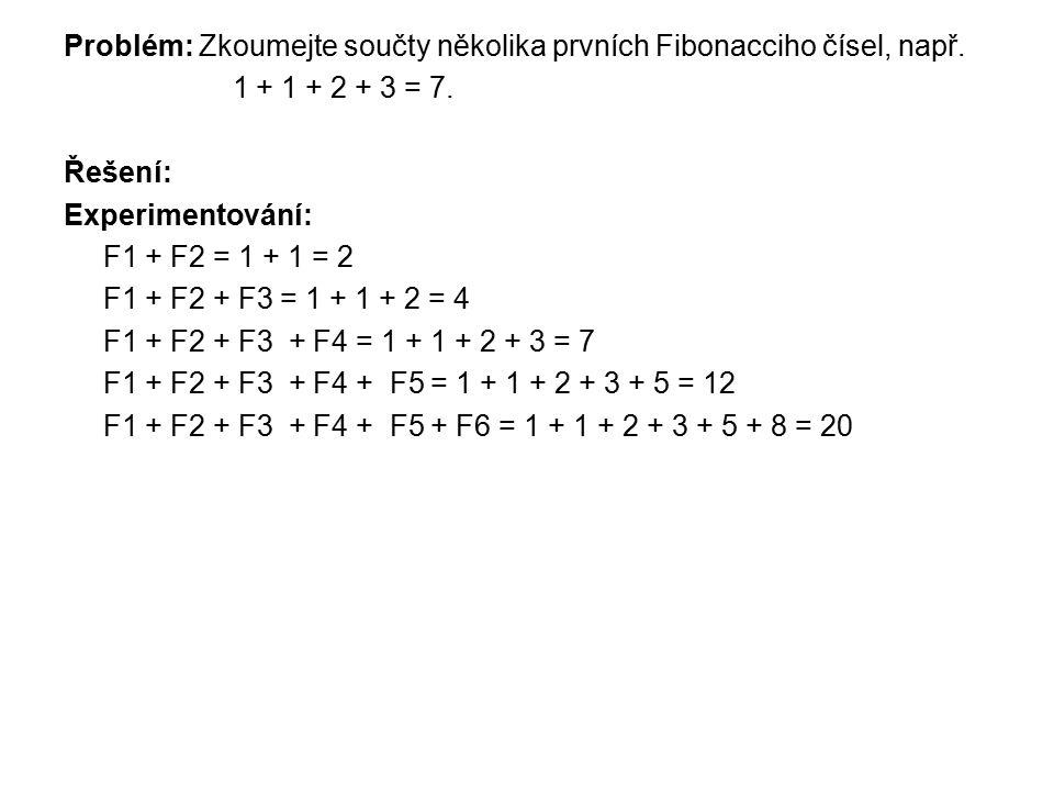 Problém: Zkoumejte součty několika prvních Fibonacciho čísel, např. 1 + 1 + 2 + 3 = 7. Řešení: Experimentování: F1 + F2 = 1 + 1 = 2 F1 + F2 + F3 = 1 +