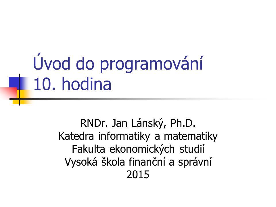 Úvod do programování 10. hodina RNDr. Jan Lánský, Ph.D.