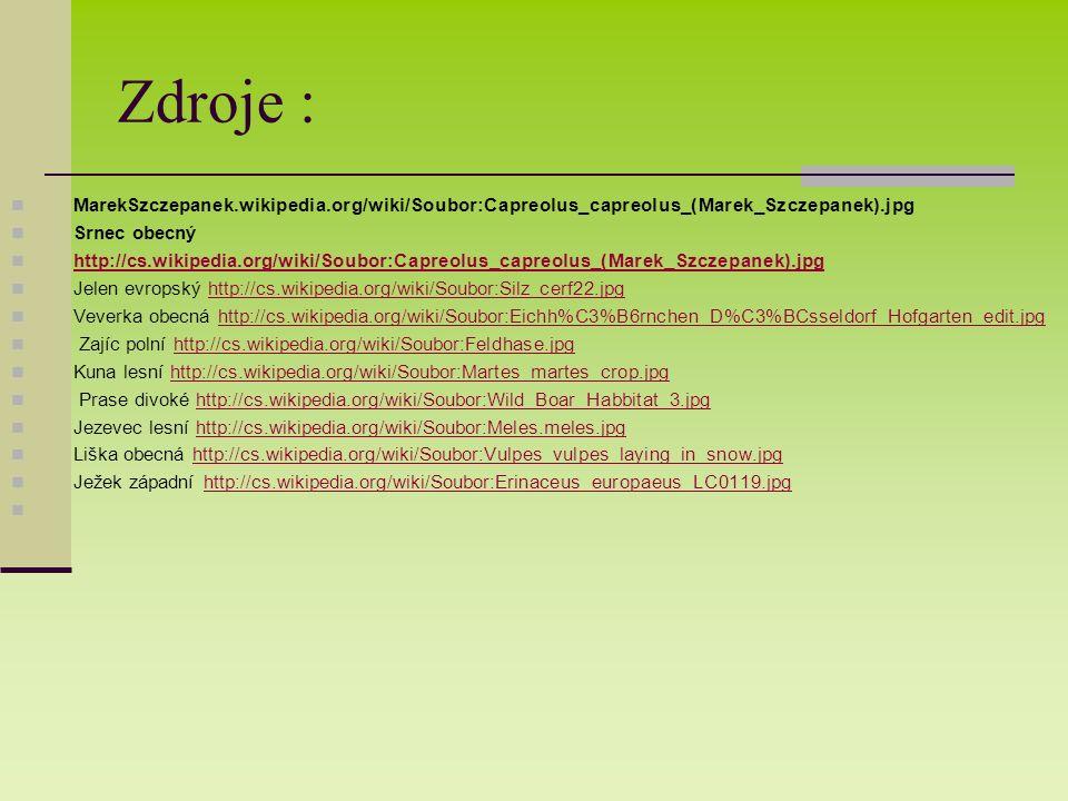 Zdroje : MarekSzczepanek.wikipedia.org/wiki/Soubor:Capreolus_capreolus_(Marek_Szczepanek).jpg Srnec obecný http://cs.wikipedia.org/wiki/Soubor:Capreolus_capreolus_(Marek_Szczepanek).jpg Jelen evropský http://cs.wikipedia.org/wiki/Soubor:Silz_cerf22.jpghttp://cs.wikipedia.org/wiki/Soubor:Silz_cerf22.jpg Veverka obecná http://cs.wikipedia.org/wiki/Soubor:Eichh%C3%B6rnchen_D%C3%BCsseldorf_Hofgarten_edit.jpghttp://cs.wikipedia.org/wiki/Soubor:Eichh%C3%B6rnchen_D%C3%BCsseldorf_Hofgarten_edit.jpg Zajíc polní http://cs.wikipedia.org/wiki/Soubor:Feldhase.jpghttp://cs.wikipedia.org/wiki/Soubor:Feldhase.jpg Kuna lesní http://cs.wikipedia.org/wiki/Soubor:Martes_martes_crop.jpghttp://cs.wikipedia.org/wiki/Soubor:Martes_martes_crop.jpg Prase divoké http://cs.wikipedia.org/wiki/Soubor:Wild_Boar_Habbitat_3.jpghttp://cs.wikipedia.org/wiki/Soubor:Wild_Boar_Habbitat_3.jpg Jezevec lesní http://cs.wikipedia.org/wiki/Soubor:Meles.meles.jpghttp://cs.wikipedia.org/wiki/Soubor:Meles.meles.jpg Liška obecná http://cs.wikipedia.org/wiki/Soubor:Vulpes_vulpes_laying_in_snow.jpghttp://cs.wikipedia.org/wiki/Soubor:Vulpes_vulpes_laying_in_snow.jpg Ježek západní http://cs.wikipedia.org/wiki/Soubor:Erinaceus_europaeus_LC0119.jpghttp://cs.wikipedia.org/wiki/Soubor:Erinaceus_europaeus_LC0119.jpg