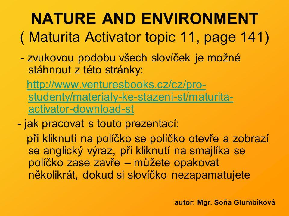 NATURE AND ENVIRONMENT ( Maturita Activator topic 11, page 141) - zvukovou podobu všech slovíček je možné stáhnout z této stránky: http://www.venturesbooks.cz/cz/pro- studenty/materialy-ke-stazeni-st/maturita- activator-download-sthttp://www.venturesbooks.cz/cz/pro- studenty/materialy-ke-stazeni-st/maturita- activator-download-st - jak pracovat s touto prezentací: při kliknutí na políčko se políčko otevře a zobrazí se anglický výraz, při kliknutí na smajlíka se políčko zase zavře – můžete opakovat několikrát, dokud si slovíčko nezapamatujete autor: Mgr.