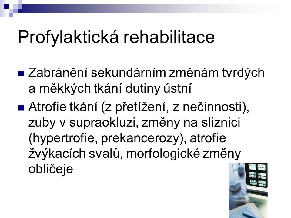 Profylaktická rehabilitace Zabránění sekundárním změnám tvrdých a měkkých tkání dutiny ústní Atrofie tkání (z přetížení, z nečinnosti), zuby v supraokluzi, změny na sliznici (hypertrofie, prekancerozy), atrofie žvýkacích svalů, morfologické změny obličeje