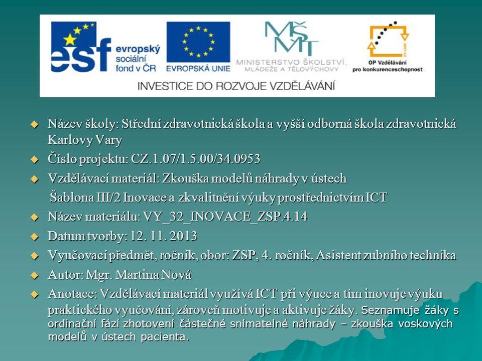  Název školy: Střední zdravotnická škola a vyšší odborná škola zdravotnická Karlovy Vary  Číslo projektu: CZ.1.07/1.5.00/34.0953  Vzdělávací materiál: Zkouška modelů náhrady v ústech Šablona III/2 Inovace a zkvalitnění výuky prostřednictvím ICT Šablona III/2 Inovace a zkvalitnění výuky prostřednictvím ICT  Název materiálu: VY_32_INOVACE_ZSP.4.14  Datum tvorby: 12.